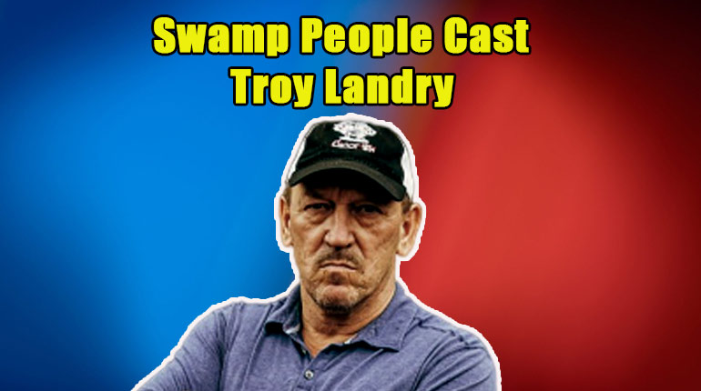 Image of Everything about Troy Landry from Swamp People, his wife, children, son death rumors, wiki bio